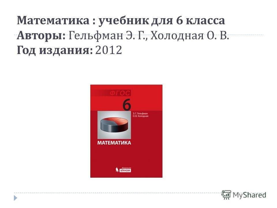 Математика : учебник для 6 класса Авторы : Гельфман Э. Г., Холодная О. В. Год издания : 2012