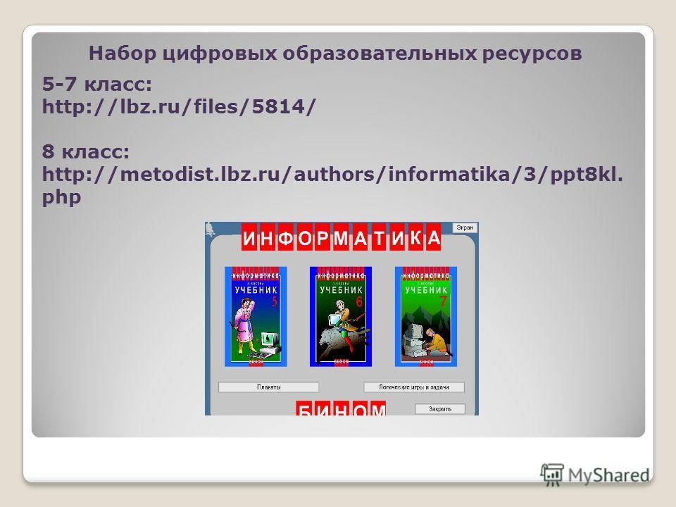 Набор цифровых образовательных ресурсов 5-7 класс: http://lbz.ru/files/5814/ 8 класс: http://metodist.lbz.ru/authors/informatika/3/ppt8kl. php