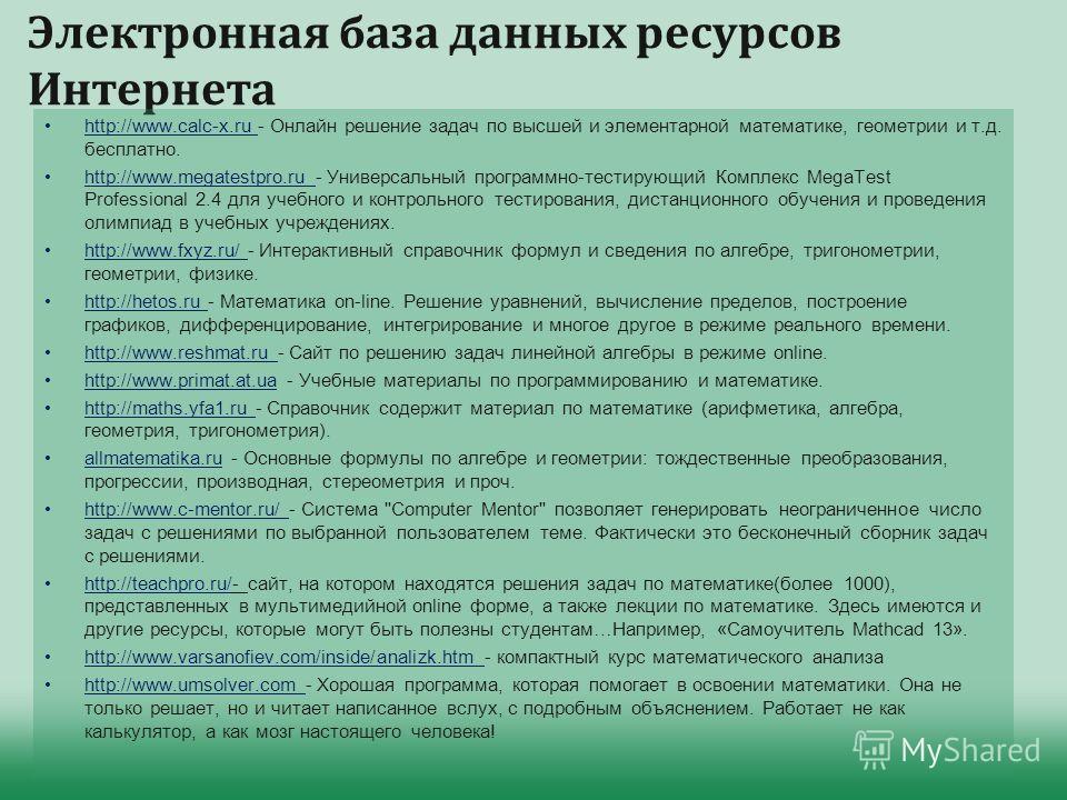 Электронная база данных ресурсов Интернета http://www.calc-x.ru - Онлайн решение задач по высшей и элементарной математике, геометрии и т.д. бесплатно. http://www.megatestpro.ru - Универсальный программно-тестирующий Комплекс MegaTest Professional 2.