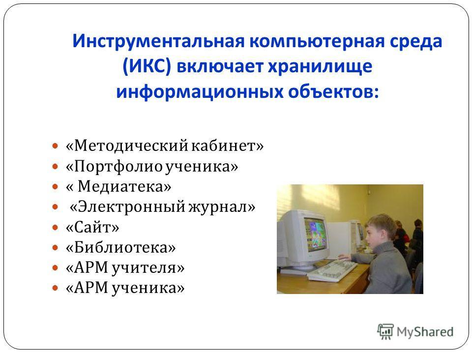 Инструментальная компьютерная среда ( ИКС ) включает хранилище информационных объектов : « Методический кабинет » « Портфолио ученика » « Медиатека » « Электронный журнал » « Сайт » « Библиотека » « АРМ учителя » « АРМ ученика »
