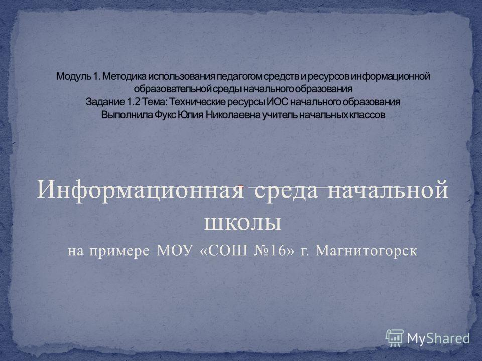 Информационная среда начальной школы на примере МОУ « СОШ 16» г. Магнитогорск