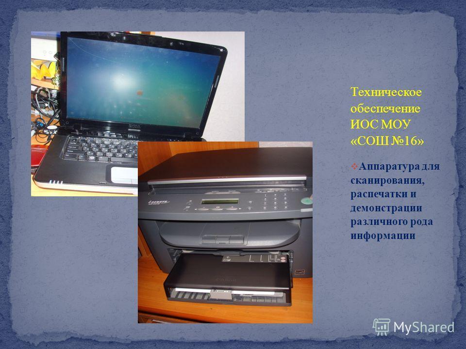 Техническое обеспечение ИОС МОУ « СОШ 16» Аппаратура для сканирования, распечатки и демонстрации различного рода информации