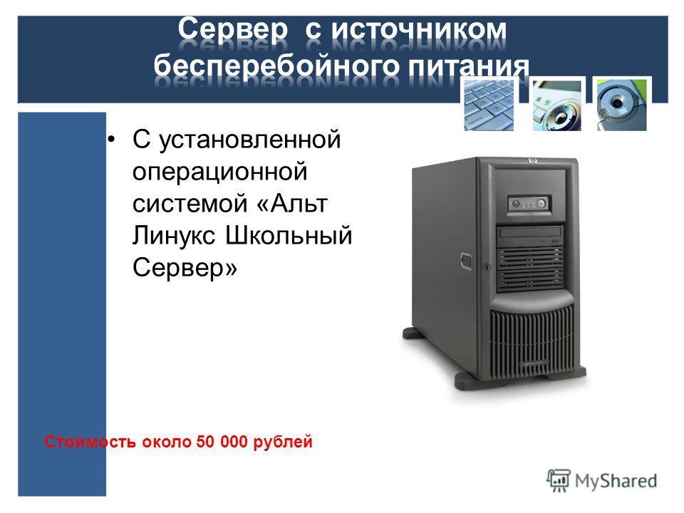С установленной операционной системой «Альт Линукс Школьный Сервер» Стоимость около 50 000 рублей
