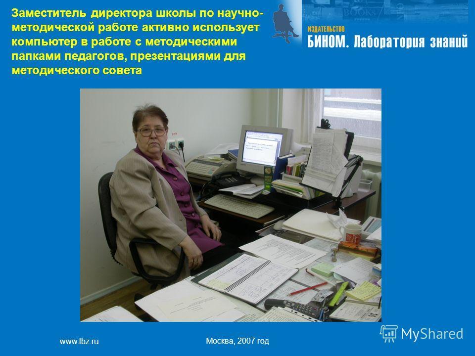 www.lbz.ru Москва, 2007 год Заместитель директора школы по научно- методической работе активно использует компьютер в работе с методическими папками педагогов, презентациями для методического совета