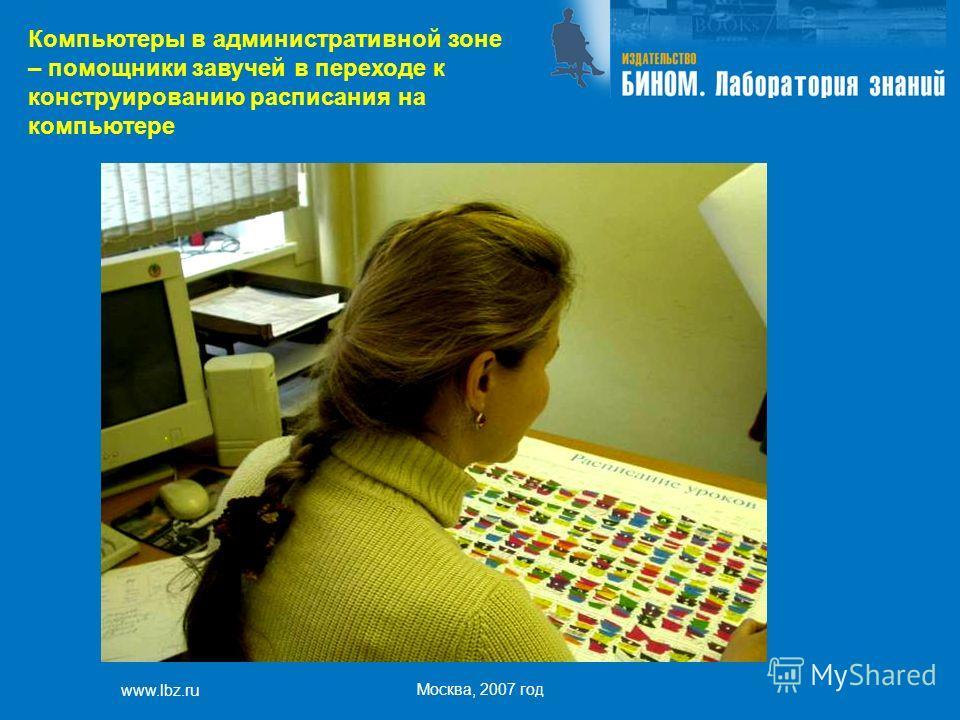 www.lbz.ru Москва, 2007 год Компьютеры в административной зоне – помощники завучей в переходе к конструированию расписания на компьютере