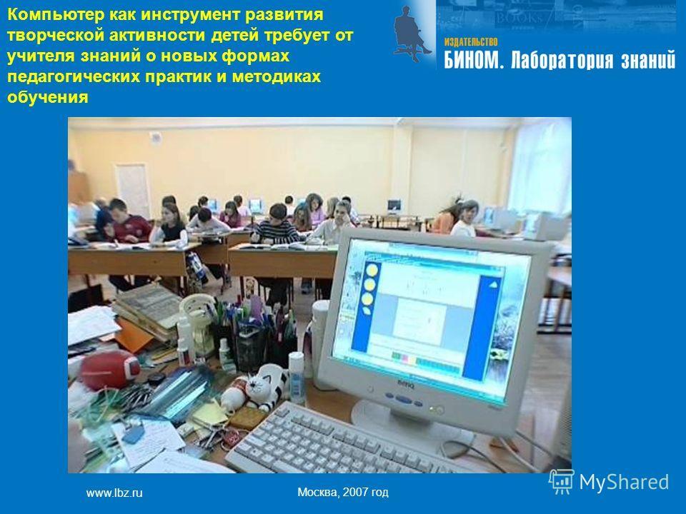 www.lbz.ru Москва, 2007 год Компьютер как инструмент развития творческой активности детей требует от учителя знаний о новых формах педагогических практик и методиках обучения