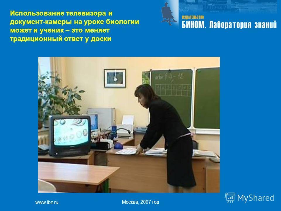 www.lbz.ru Москва, 2007 год Использование телевизора и документ-камеры на уроке биологии может и ученик – это меняет традиционный ответ у доски