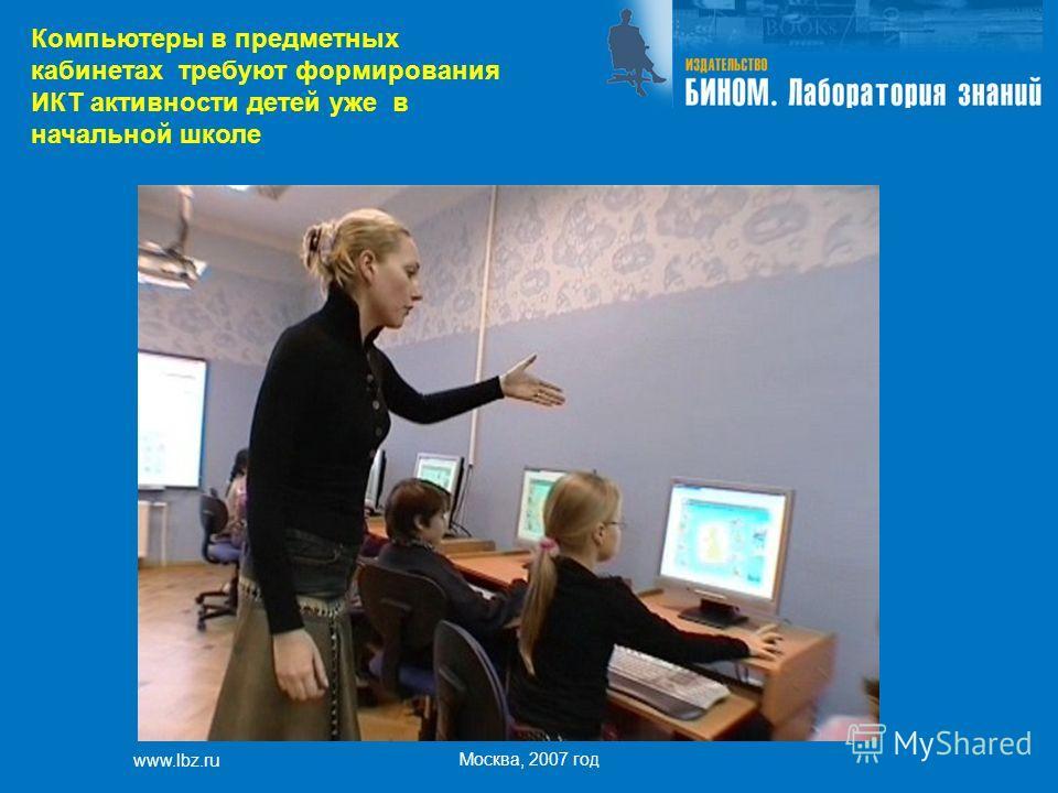 www.lbz.ru Москва, 2007 год Компьютеры в предметных кабинетах требуют формирования ИКТ активности детей уже в начальной школе
