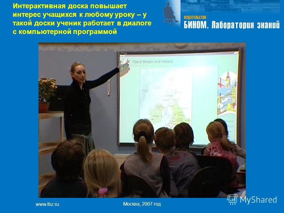 www.lbz.ru Москва, 2007 год Интерактивная доска повышает интерес учащихся к любому уроку – у такой доски ученик работает в диалоге с компьютерной программой