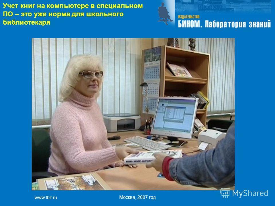 www.lbz.ru Москва, 2007 год Учет книг на компьютере в специальном ПО – это уже норма для школьного библиотекаря
