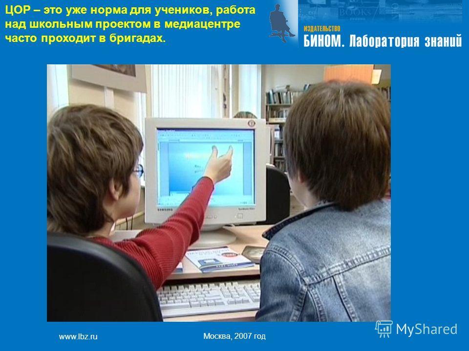 www.lbz.ru Москва, 2007 год ЦОР – это уже норма для учеников, работа над школьным проектом в медиацентре часто проходит в бригадах.