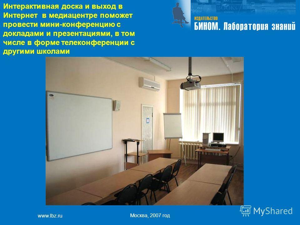 www.lbz.ru Москва, 2007 год Интерактивная доска и выход в Интернет в медиацентре поможет провести мини-конференцию с докладами и презентациями, в том числе в форме телеконференции с другими школами
