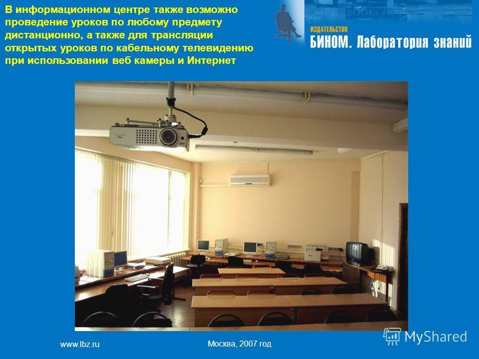 www.lbz.ru Москва, 2007 год В информационном центре также возможно проведение уроков по любому предмету дистанционно, а также для трансляции открытых уроков по кабельному телевидению при использовании веб камеры и Интернет