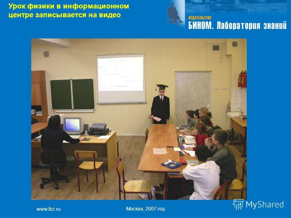www.lbz.ru Москва, 2007 год Урок физики в информационном центре записывается на видео