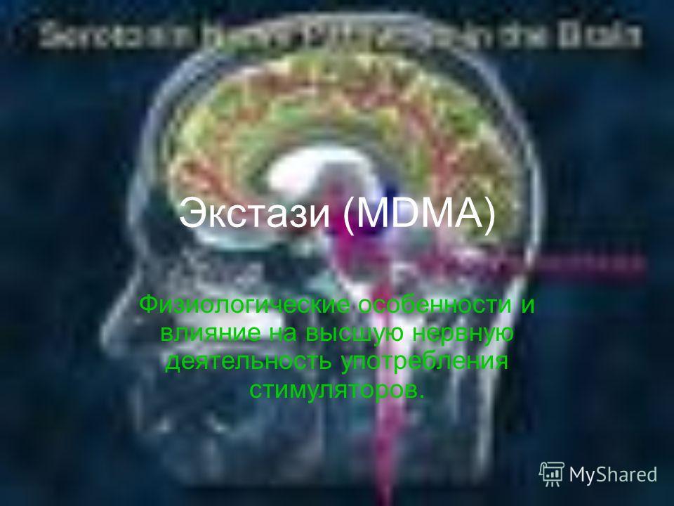 Экстази (MDMA) Физиологические особенности и влияние на высшую нервную деятельность употребления стимуляторов.