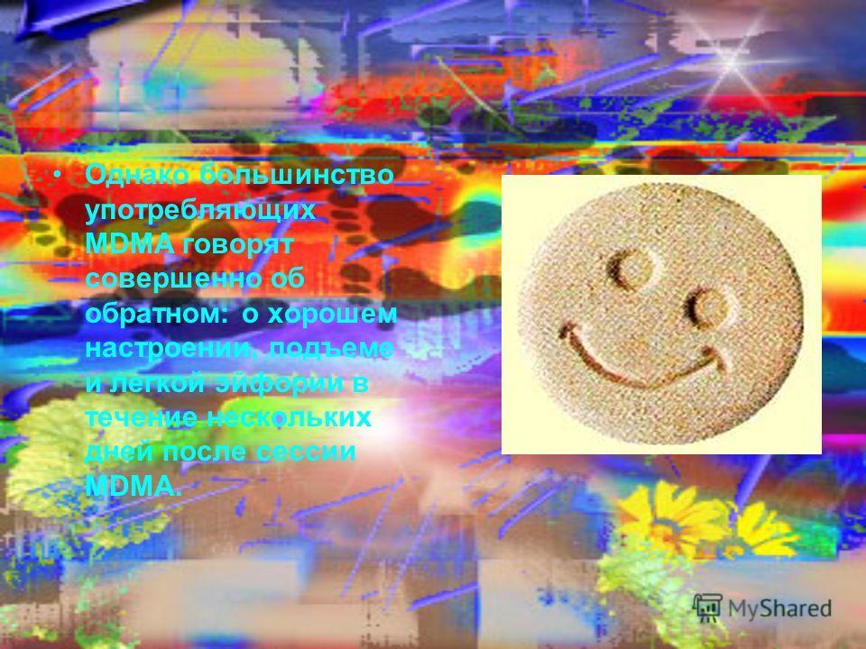 Однако большинство употребляющих MDMA говорят совершенно об обратном: о хорошем настроении, подъеме и легкой эйфории в течение нескольких дней после сессии MDMA.