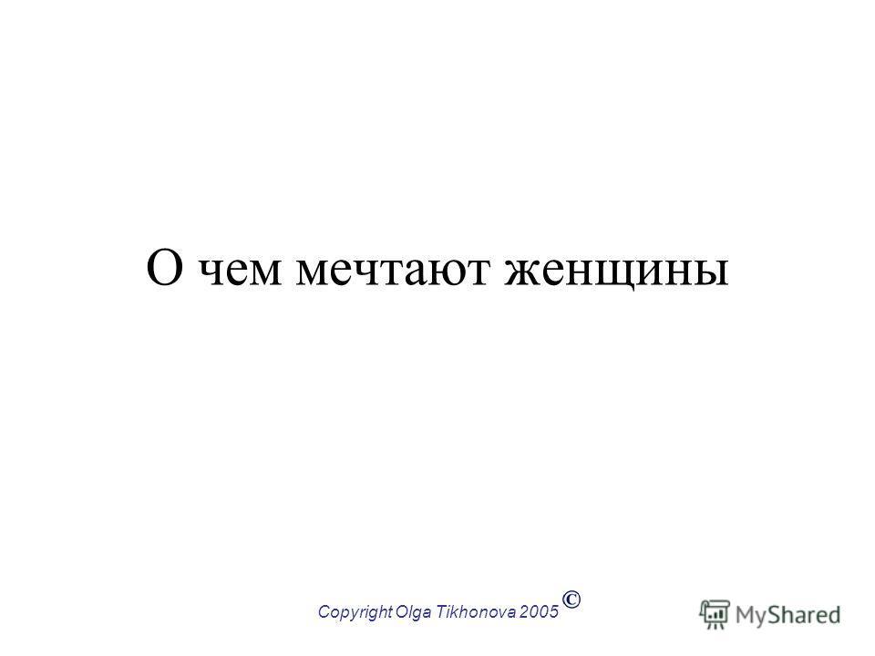 Copyright Olga Tikhonova 2005 О чем мечтают женщины
