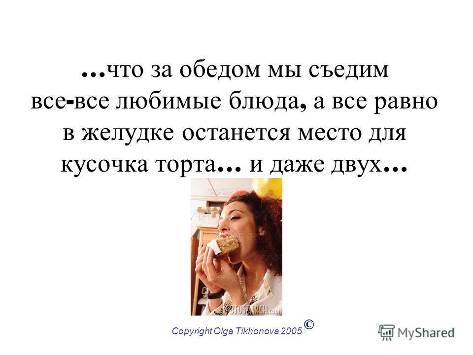 Copyright Olga Tikhonova 2005 … что за обедом мы съедим все - все любимые блюда, а все равно в желудке останется место для кусочка торта … и даже двух …