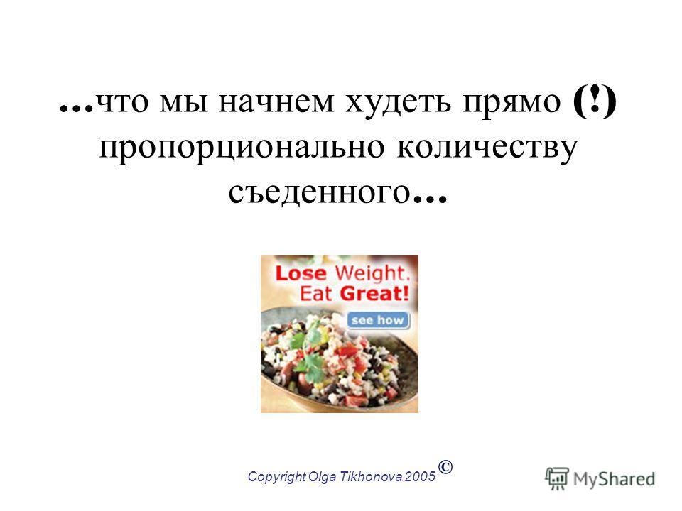 Copyright Olga Tikhonova 2005 … что мы начнем худеть прямо (!) пропорционально количеству съеденного …