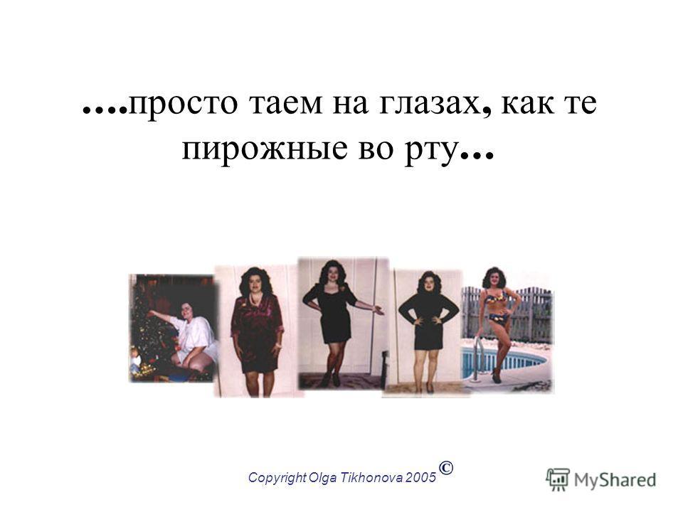 Copyright Olga Tikhonova 2005 …. просто таем на глазах, как те пирожные во рту …