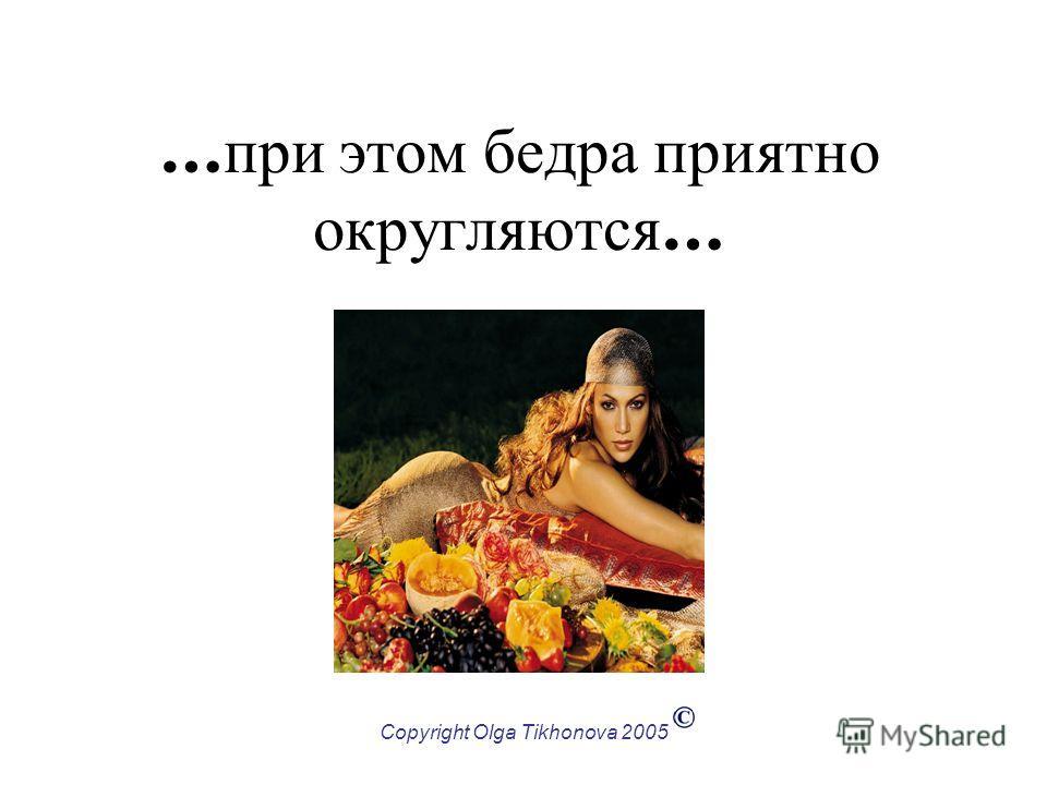 Copyright Olga Tikhonova 2005 … при этом бедра приятно округляются …