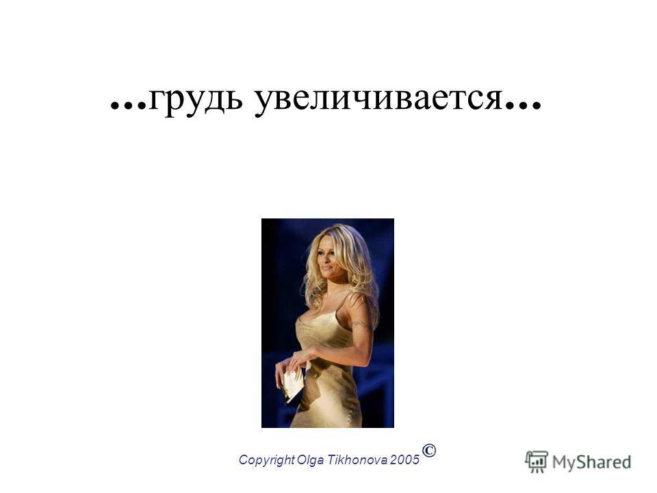 Copyright Olga Tikhonova 2005 … грудь увеличивается …