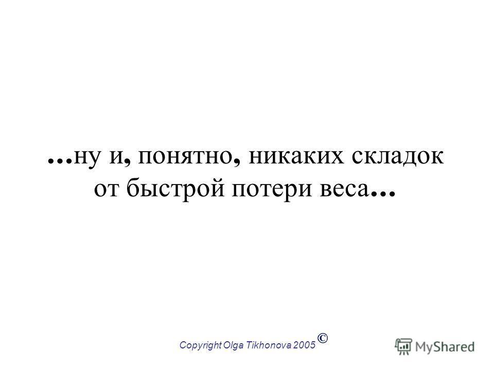 Copyright Olga Tikhonova 2005 … ну и, понятно, никаких складок от быстрой потери веса …