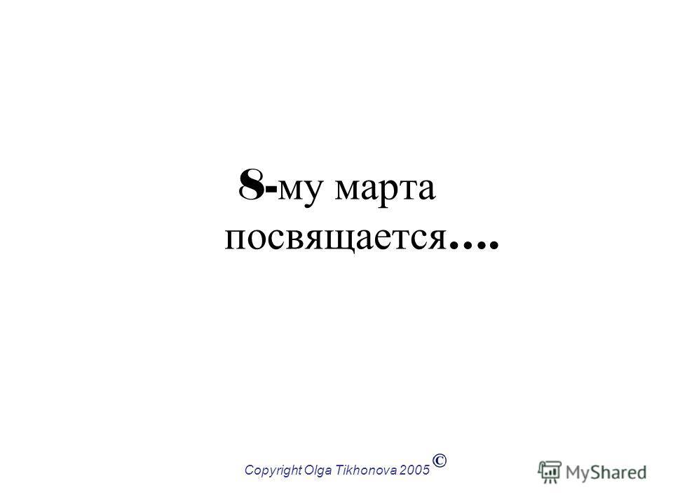 Copyright Olga Tikhonova 2005 8- му марта посвящается ….
