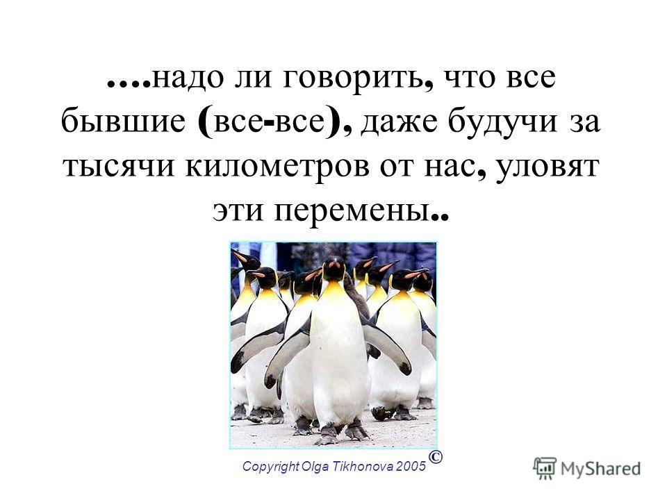 Copyright Olga Tikhonova 2005 …. надо ли говорить, что все бывшие ( все - все ), даже будучи за тысячи километров от нас, уловят эти перемены..