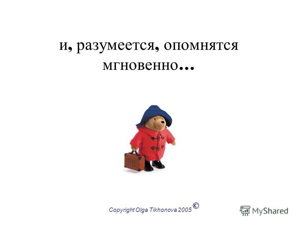 Copyright Olga Tikhonova 2005 и, разумеется, опомнятся мгновенно …