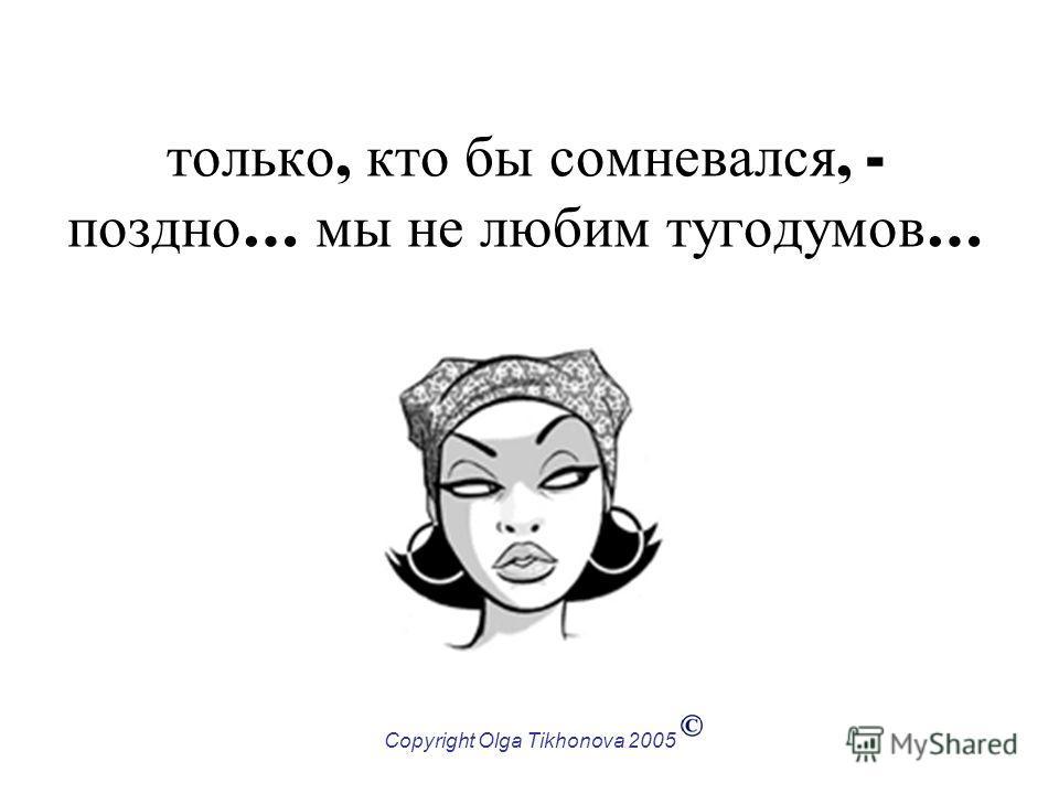 Copyright Olga Tikhonova 2005 только, кто бы сомневался, - поздно … мы не любим тугодумов …