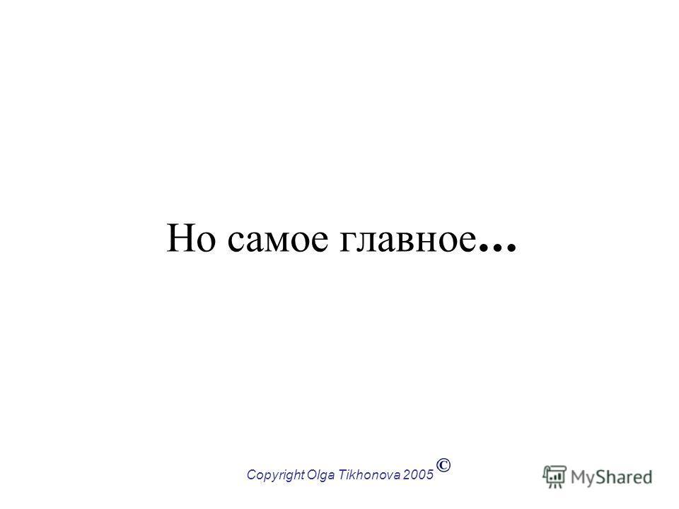 Copyright Olga Tikhonova 2005 Но самое главное …