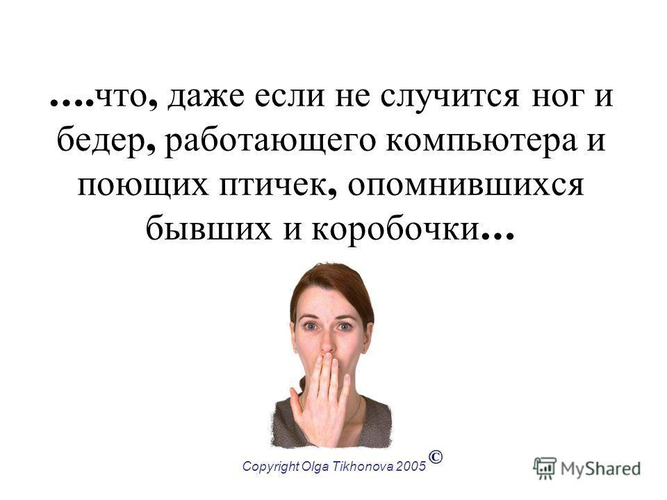 Copyright Olga Tikhonova 2005 …. что, даже если не случится ног и бедер, работающего компьютера и поющих птичек, опомнившихся бывших и коробочки …