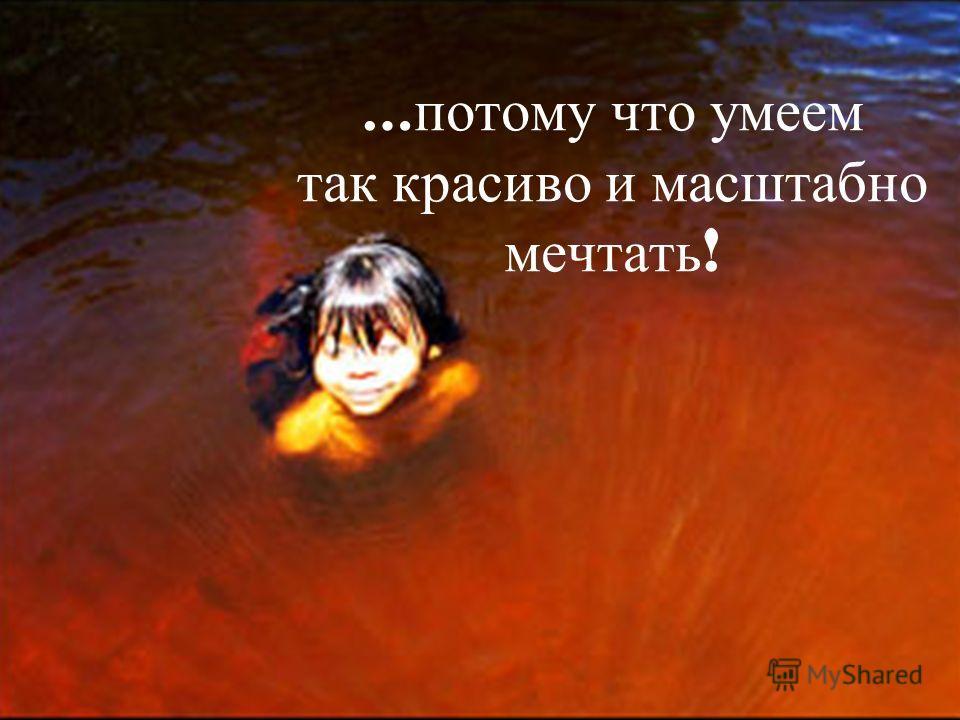 Copyright Olga Tikhonova 2005 … потому что умеем так красиво и масштабно мечтать !