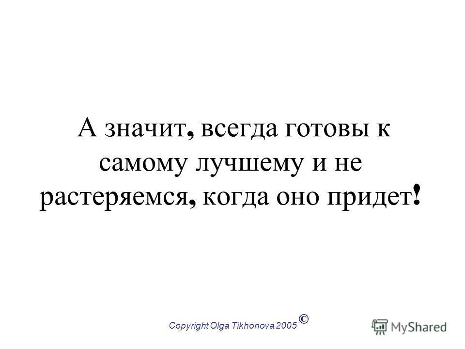 Copyright Olga Tikhonova 2005 А значит, всегда готовы к самому лучшему и не растеряемся, когда оно придет !