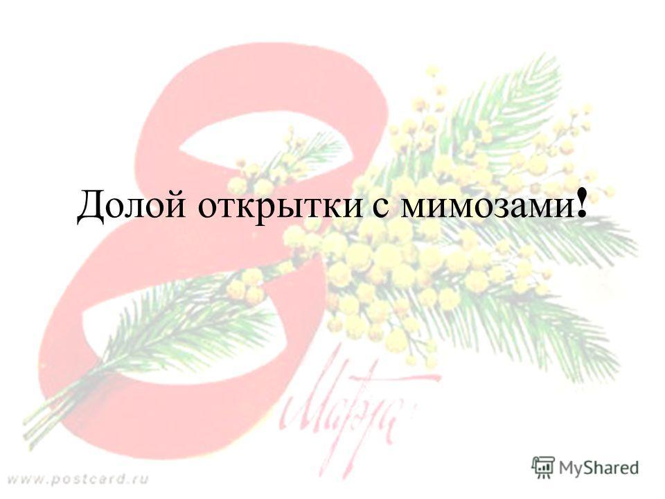 Copyright Olga Tikhonova 2005 Долой открытки с мимозами !