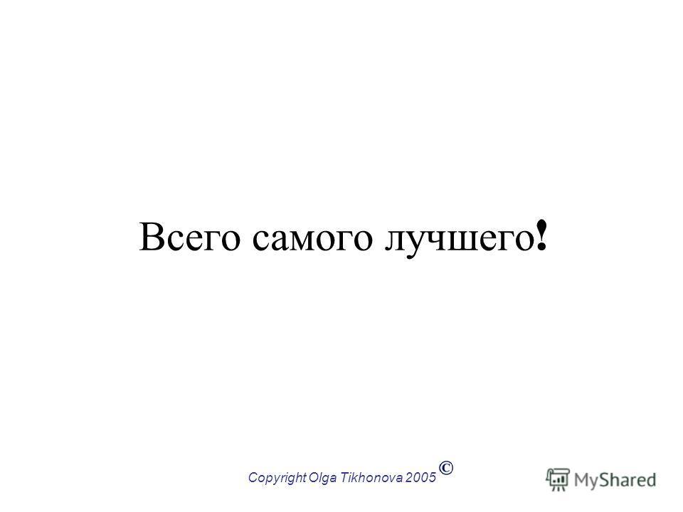 Copyright Olga Tikhonova 2005 Всего самого лучшего !