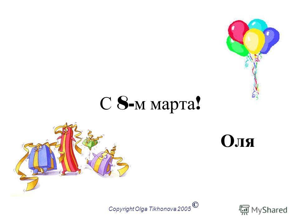 Copyright Olga Tikhonova 2005 С 8- м марта ! Оля