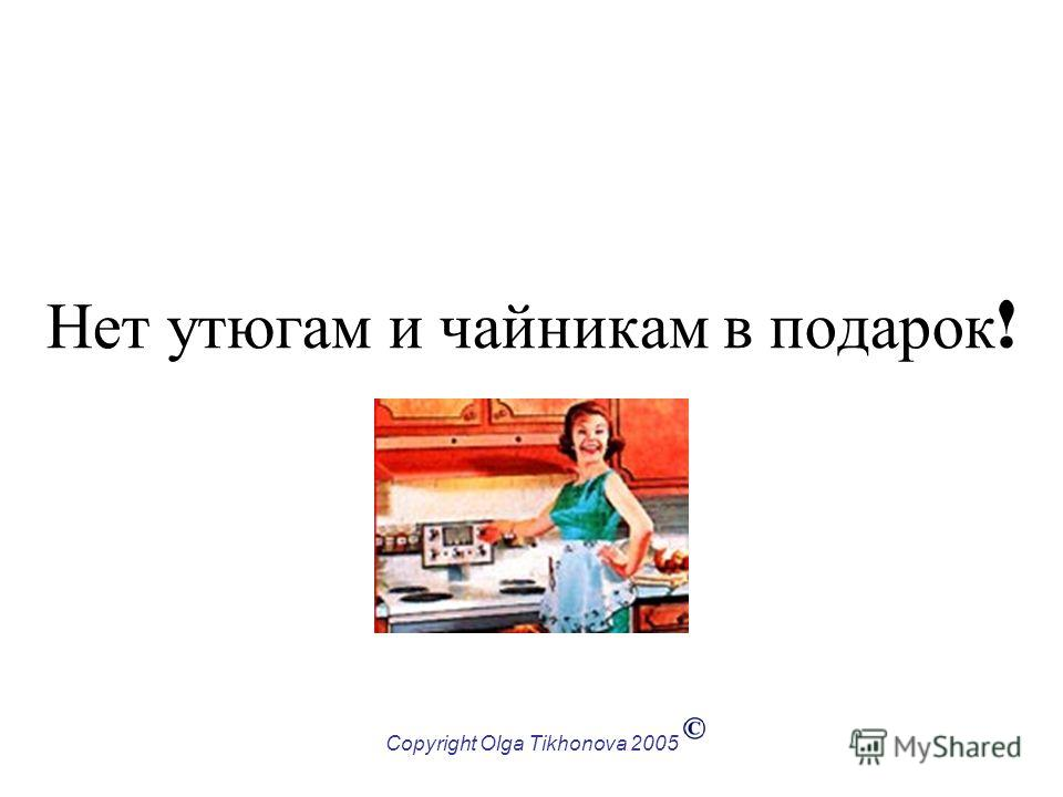 Copyright Olga Tikhonova 2005 Нет утюгам и чайникам в подарок !