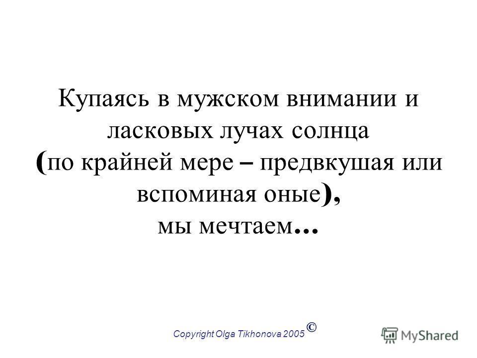 Copyright Olga Tikhonova 2005 Купаясь в мужском внимании и ласковых лучах солнца ( по крайней мере – предвкушая или вспоминая оные ), мы мечтаем …