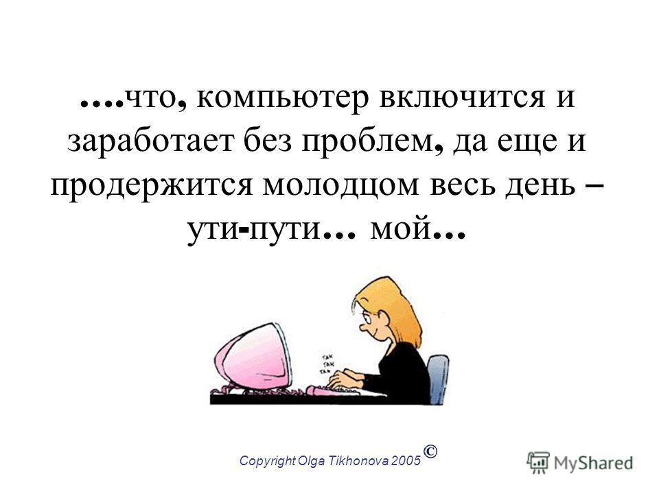Copyright Olga Tikhonova 2005 …. что, компьютер включится и заработает без проблем, да еще и продержится молодцом весь день – ути - пути … мой …