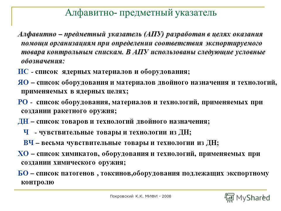 Покровский К.К. МИФИ - 2008 1 Алфавитно- предметный указатель Алфавитно – предметный указатель (АПУ) разработан в целях оказания помощи организациям при определении соответствия экспортируемого товара контрольным спискам. В АПУ использованы следующие