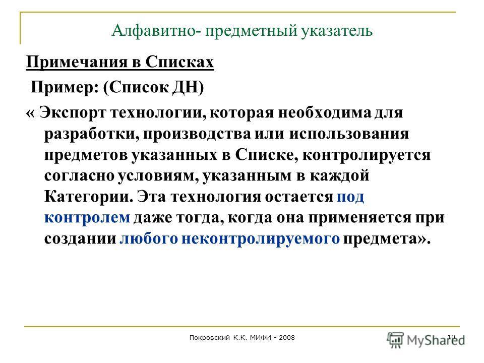 Покровский К.К. МИФИ - 2008 10 Алфавитно- предметный указатель Примечания в Списках Пример: (Список ДН) « Экспорт технологии, которая необходима для разработки, производства или использования предметов указанных в Списке, контролируется согласно усло