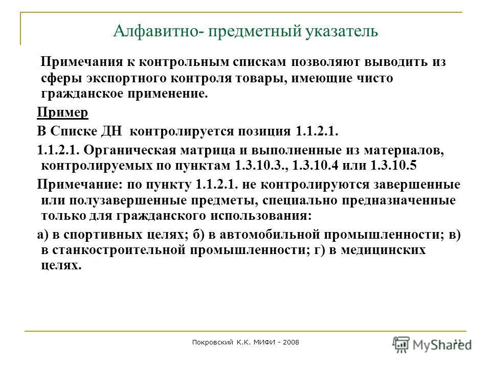 Покровский К.К. МИФИ - 2008 11 Алфавитно- предметный указатель Примечания к контрольным спискам позволяют выводить из сферы экспортного контроля товары, имеющие чисто гражданское применение. Пример В Списке ДН контролируется позиция 1.1.2.1. 1.1.2.1.