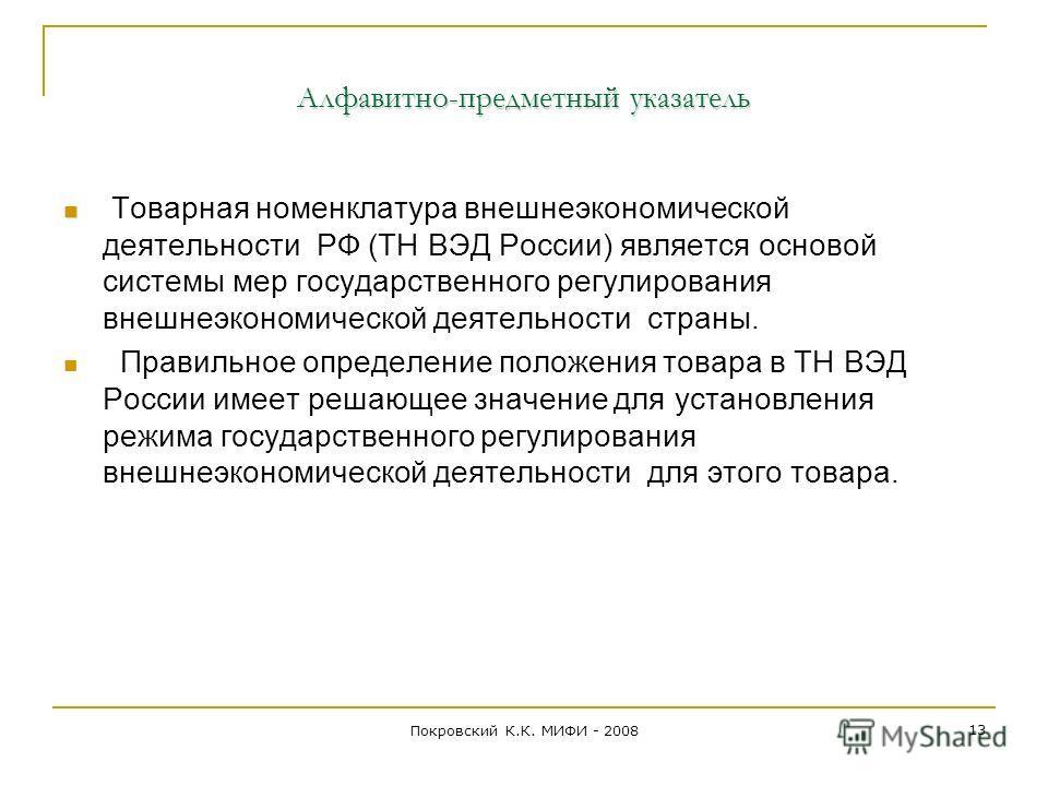 Алфавитно-предметный указатель Товарная номенклатура внешнеэкономической деятельности РФ (ТН ВЭД России) является основой системы мер государственного регулирования внешнеэкономической деятельности страны. Правильное определение положения товара в ТН