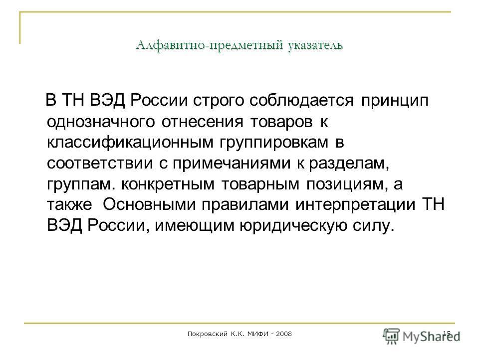 Алфавитно-предметный указатель В ТН ВЭД России строго соблюдается принцип однозначного отнесения товаров к классификационным группировкам в соответствии с примечаниями к разделам, группам. конкретным товарным позициям, а также Основными правилами инт