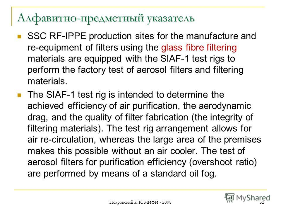 Алфавитно-предметный указатель SSC RF-IPPE production sites for the manufacture and re-equipment of filters using the glass fibre filtering materials are equipped with the SIAF-1 test rigs to perform the factory test of aerosol filters and filtering