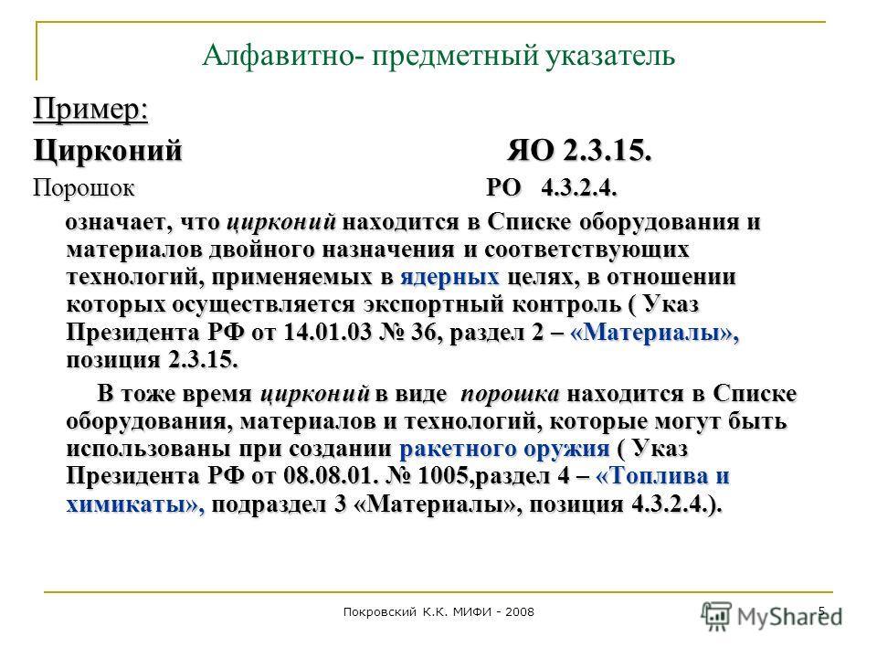 Покровский К.К. МИФИ - 2008 5 Алфавитно- предметный указатель Пример: Цирконий ЯО 2.3.15. Порошок РО 4.3.2.4. означает, что цирконий находится в Списке оборудования и материалов двойного назначения и соответствующих технологий, применяемых в ядерных