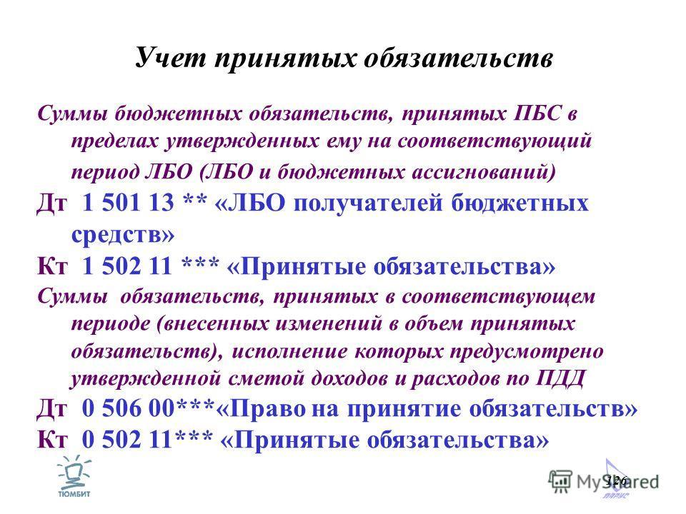 126 Учет принятых обязательств Суммы бюджетных обязательств, принятых ПБС в пределах утвержденных ему на соответствующий период ЛБО (ЛБО и бюджетных ассигнований) Дт 1 501 13 ** «ЛБО получателей бюджетных средств» Кт 1 502 11 *** «Принятые обязательс