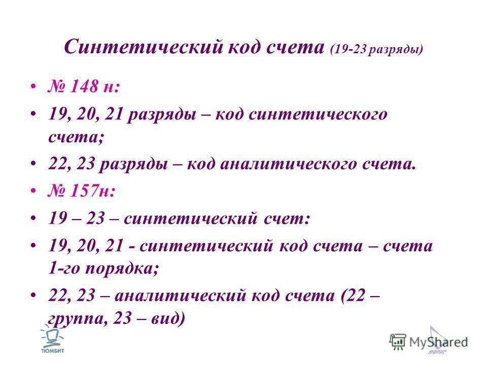 Синтетический код счета (19-23 разряды) 148 н: 19, 20, 21 разряды – код синтетического счета; 22, 23 разряды – код аналитического счета. 157н: 19 – 23 – синтетический счет: 19, 20, 21 - синтетический код счета – счета 1-го порядка; 22, 23 – аналитиче